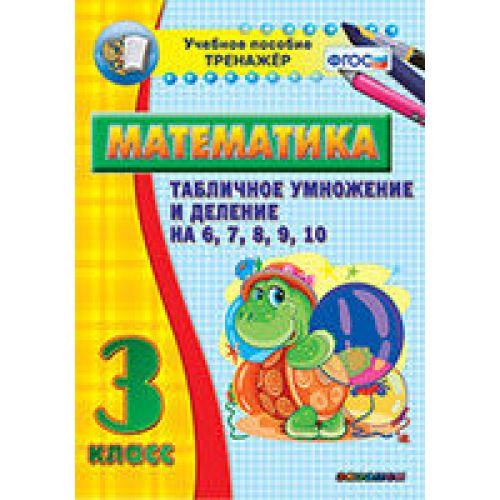 Тренажёр. 3 класс. Табличное умножение и деление на 6,7,8,9,10